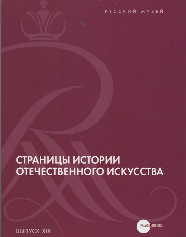 Stranitsy istoriii otechestvennogo iskusstva, vypusk XIX. Sbornik statei po materialam nauchnoi konferentsii (Russkii muzei, Sankt-Peterburg, 2011) (Pages in the History of Russian Art. Collection of articles stemming from a scholarly conference [Russian Museum, St. Petersburg, 2011])