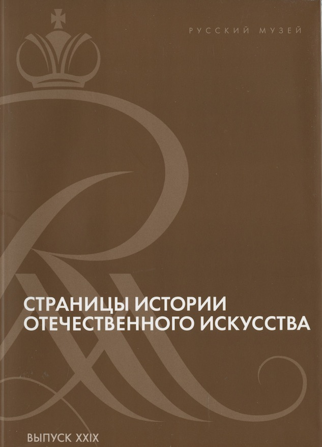 Stranitsy istoriii otechestvennogo iskusstva, vypusk XXIX. Sbornik statei po materialam nauchnoi konferentsii (Russkii muzei, Sankt-Peterburg, 2016) (Pages in the History of Russian Art, vypusk XXIX. Collection of articles stemming from a scholarly conference [Russian Museum, St. Petersburg, 2016])