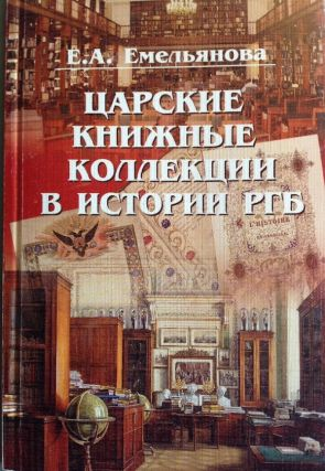 Tsarskie knizhnye kollektsii v istorii RGB (Tsarist book collections in the history of the Russian State Library). E. A. Emel'ianova.