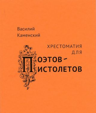 Vasilii Kamenskii. Khrestomatiia dlia poetov-pistoletov (Vasilii Kamenskii. anthology for...