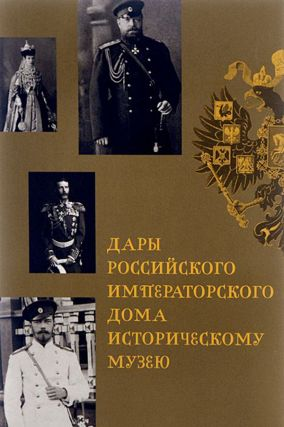 Dary Rossiiskogo Imperatorskogo Doma Istoricheskomu muzeia (Gifts of the Russian Imperial House...