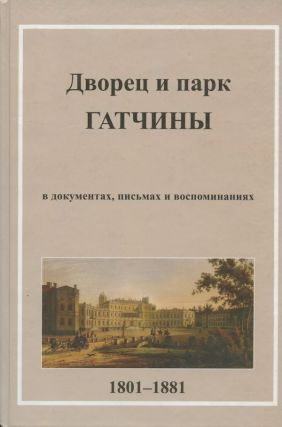 Dvorets i park Gatchiny v pis'makh, dokumentakh vospominaniiakh 1801–1881 (The Palace and Park of Gatchina in Letters, Documents and Memoirs 1801–1881). A. N. Farafonova A. N. Spashchanskii.