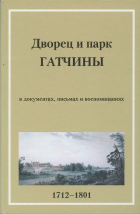 Dvorets i park Gatchiny v pis'makh, dokumentakh vospominaniiakh 1712–1801 (The Palace and Park of Gatchina in Letters, Documents and Memoirs 1712–1801). A. N. Farafonova A. N. Spashchanskii.