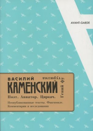 Vasilii Kamenskii: poet, aviator, tsirkach, genii futurizma. Neopublikovannye teksty, faksimile, kommentarii i issledovaniia (Vasilii Kamenskii:poet, aviator, circus man, genius of Futurism. Unpublished texts, facsimiles, commentary and essays). Andrei Rossomakhin.
