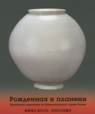Rozhdennaia v plameni: koreiskaia keramika iz Natsional'naia muzei Korei. Katalog vystavki (Born in flames: Korean ceramics from the National Museum of Korea). L. V. Potochkina, curator.