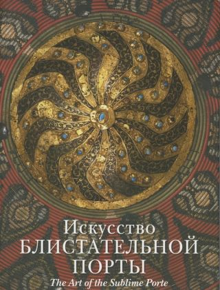 Iskusstvo Blistatel'noi Porty / The Art of the Sublime Porte. A. K. Levykin I. I. Vishnevskaia