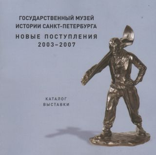Gosudarstvennyi muzei istorii Sankt-Peterburga. Novye postupleniia 2003 – 2007. Katalog vystavki (State Museum of the History of St. Petersburg: new acquisitions, 2003 – 2007, exhibition catalogue)