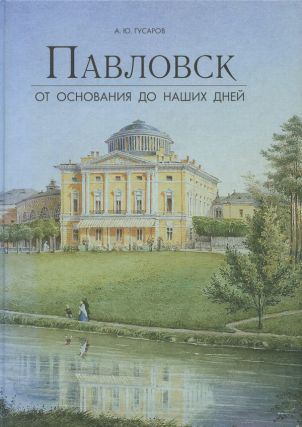 Pavlovsk ot osnovaniia do nashikh dnei (Pavlovsk from Its Founding to the Present). A. Iu. Gusarov.