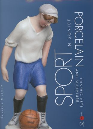 Sport v sovetskom farfore, grafike, skul'pture / Sport in Soviet Porcelain, Graphic Arts, and Sculpture. Natalia Shchetinina Leonid Matveev.