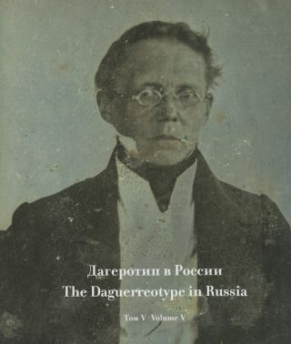 Dagerotip v Rossii, tom 5, Sobranie Rossiiskoi gosudarstvennoi biblioteki / The Daguerreotype in Russia, vol. 5, The Collection of the Russian State Library. O. L. Solomina. A. E. Rodionova A. V. Maksimova.