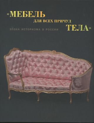 """Furniture for a Body's Every Whim"": the Age of Historicism in Russia. Exhibition catalogue /..."