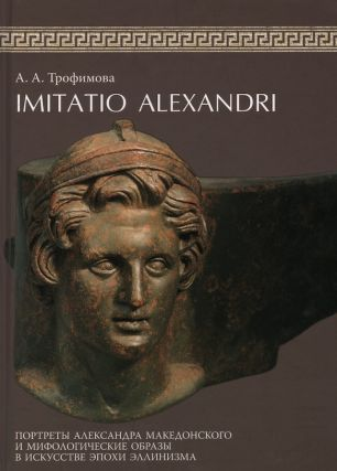 Imitatio Alexandri: portrety Aleksandra Makedonskogo i mifologicheskie obrazy v iskusstve epokhi ellinizma. Gosudarstvennyi Ermitazh (Imitatio Alexandri: Portrait of Alexander the Great and Mythological Images in the Art of Hellenism. The State Hermitage). A. A. Trofimova.