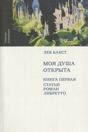 Lev Bakst: Moia dusha otkryta: kniga pervaia: stat'i, roman, libretto (My heart is open, book 1:...
