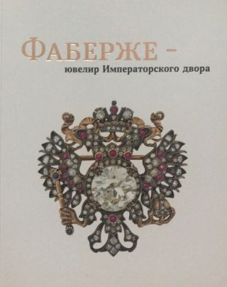 Faberzhe — iuvelir Imperatorskogo dvora / Fabergé — Jeweler of the Imperial Court; ...