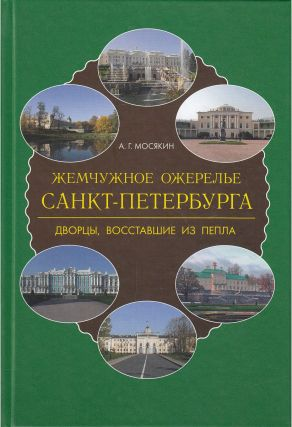 Zhemchuzhnoe ozherel'e Sankt-Peterburga: dvortsy, vosstavsie iz pepla (The pearl necklace of St. Petersburg: palaces risen from the ashes). A. G. Mosiakin.
