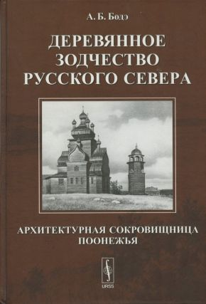Dereviannoe zodchestvo Russkogo Severa: arkhitekturnaia sokrovishchnitsa Poonezh'ia (Wooden Architecture of the Russian North: Architectural Treasures of the Central Onega Region). A. B. Bode.