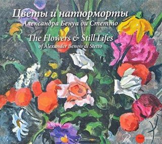Tsvety i natiurmorty Aleksandra Benua du Stetto / Flowers and Still-Lifes of Alexander Benois di...