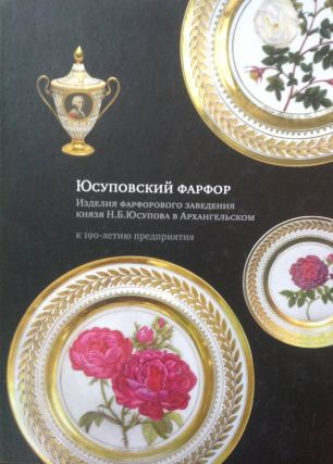 Iusupovskii farfor: Izdeliia farforovogo zavedeniia kniazia N. V. Iusupova v Arkhangel'skom k 190-letiiu predpriiatiia (Yusupov Porcealin: Works of Porcelain from N. V. Iusupov's porcelain factory at Arkhangel'sk [publlshed on occasion of] the factory's 190th anniversary). N. L. Berezhnaia.