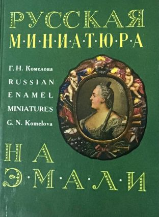 Russkaia miniatiura na emali XVIII – nachala XIX vv. / Russian Enamel Miniatures of the 18th to...