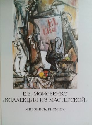 "E. E. Moiseenko ""Kollektsiia iz masterskoi"" zhivopis', grafika (E.E. Moiseyenko The Collection from the art studio : painting, drawing). E. N. Litovchenko."